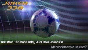 Trik Main Taruhan Parlay Judi Bola Joker338